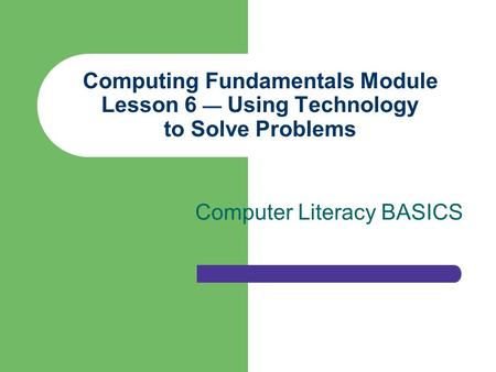 Computing Fundamentals Module Lesson 6 — Using Technology to Solve Problems Computer Literacy BASICS.