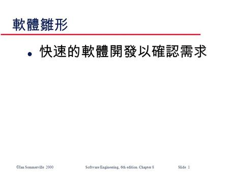© Ian Sommerville 2000 Software Engineering, 6th edition. Chapter 8 Slide 1 軟體雛形 l 快速的軟體開發以確認需求.