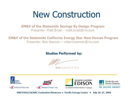 New Construction Studies Performed by: MAESTRO/CALMAC Evaluation Showcase ● Pacific Energy Center ● July 26-27, 2006 EM&V of the Statewide Savings By Design.