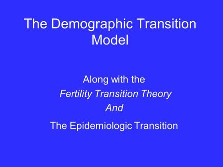 The Demographic Transition Model Along with the Fertility Transition Theory And The Epidemiologic Transition.