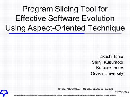 Software Engineering Laboratory, Department of Computer Science, Graduate School of Information Science and Technology, Osaka University IWPSE 2003 Program.