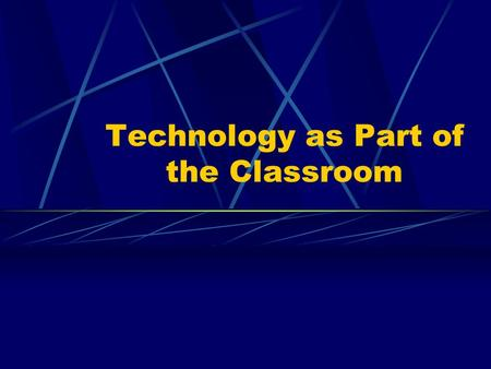 Technology as Part of the Classroom. What is Classroom Technology? The term technology refers not to simply one type of technology but to a wide range.