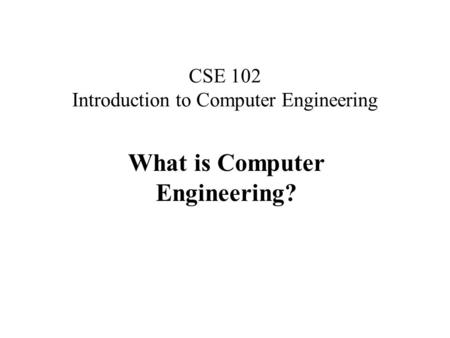 CSE 102 Introduction to Computer Engineering What is Computer Engineering?
