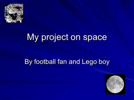 My project on space By football fan and Lego boy.
