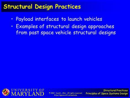 Structural Practices Principles of Space Systems Design U N I V E R S I T Y O F MARYLAND Structural Design Practices Payload interfaces to launch vehicles.