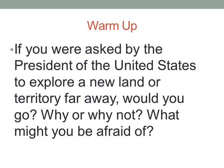 Warm Up If you were asked by the President of the United States to explore a new land or territory far away, would you go? Why or why not? What might you.