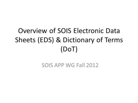 Overview of SOIS Electronic Data Sheets (EDS) & Dictionary of Terms (DoT) SOIS APP WG Fall 2012.