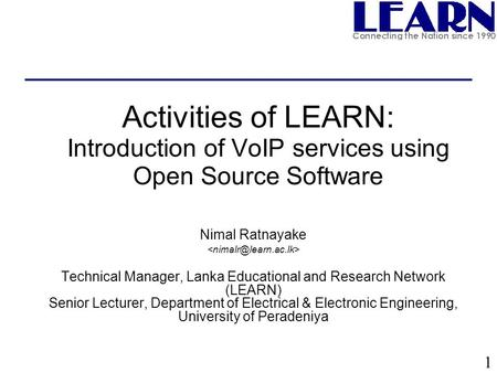 1 Activities of LEARN: Introduction of VoIP services using Open Source Software Nimal Ratnayake Technical Manager, Lanka Educational and Research Network.