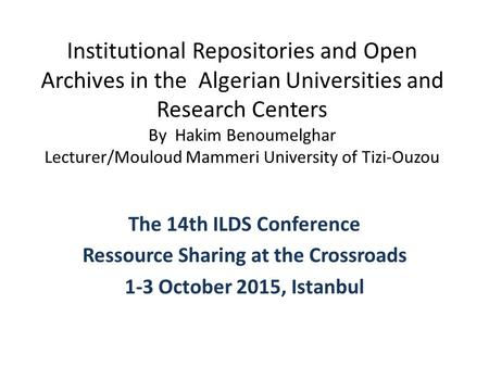 Institutional Repositories and Open Archives in the Algerian Universities and Research Centers By Hakim Benoumelghar Lecturer/Mouloud Mammeri University.