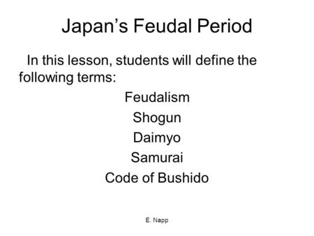 E. Napp Japan's Feudal Period In this lesson, students will define the following terms: Feudalism Shogun Daimyo Samurai Code of Bushido.