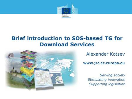 Www.jrc.ec.europa.eu Serving society Stimulating innovation Supporting legislation Brief introduction to SOS-based TG for Download Services Alexander Kotsev.