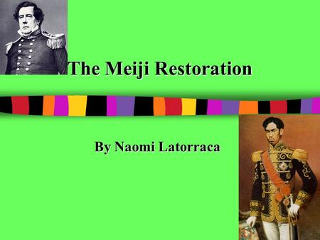 The Meiji Restoration By Naomi Latorraca. What was the Meiji Restoration? The Meiji Restoration took place in Japan between 1868 and 1912. During this.