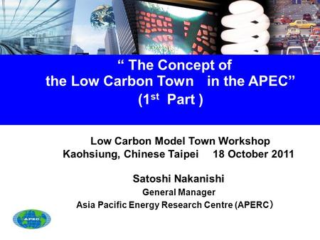 """ The Concept of the Low Carbon Town in the APEC"" (1 st Part ) Low Carbon Model Town Workshop Kaohsiung, Chinese Taipei 18 October 2011 Satoshi Nakanishi."