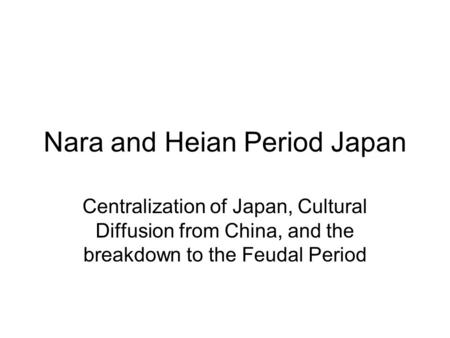 Nara and Heian Period Japan Centralization of Japan, Cultural Diffusion from China, and the breakdown to the Feudal Period.