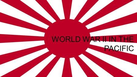 WORLD WAR II IN THE PACIFIC. -On December, 7th / 1941, Japan attacked Pearl Harbor (an American naval base in Hawaii) -WW II ended up being two wars: