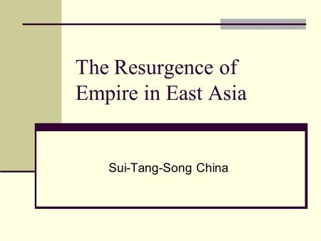 The Resurgence of Empire in East Asia Sui-Tang-Song China.