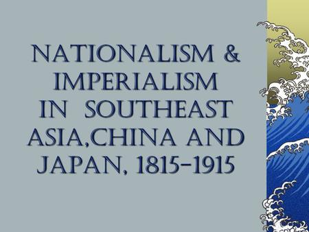 Nationalism & Imperialism in Southeast Asia,China and Japan, 1815-1915.