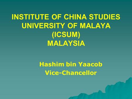 INSTITUTE OF CHINA STUDIES UNIVERSITY OF MALAYA (ICSUM) MALAYSIA Hashim bin Yaacob Vice-Chancellor.