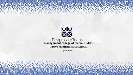 Presents. Deviprasad Goenka Management College of Media Studies (DGMC) is a state of the art media institute where students, researchers & media professional,