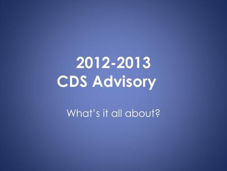 2012-2013 CDS Advisory What's it all about?. Communication The advisor is the first point of contact for parents and faculty.