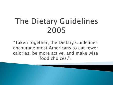 """Taken together, the Dietary Guidelines encourage most Americans to eat fewer calories, be more active, and make wise food choices."" 1."