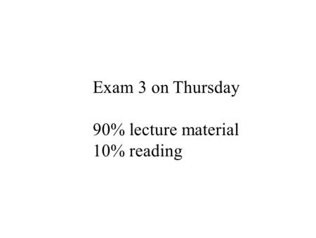 Exam 3 on Thursday 90% lecture material 10% reading.