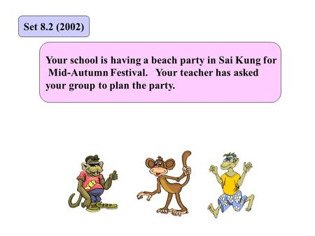 Your school is having a beach party in Sai Kung for Mid-Autumn Festival. Your teacher has asked your group to plan the party. Set 8.2 (2002)