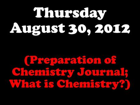 Thursday August 30, 2012 (Preparation of Chemistry Journal; What is Chemistry?)