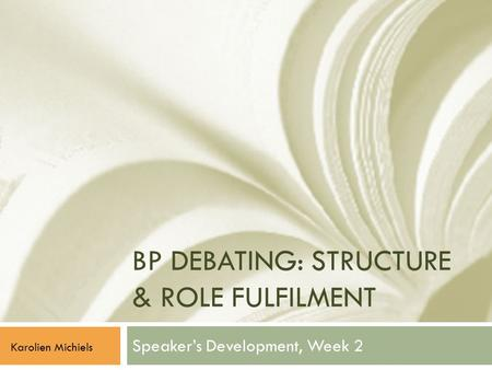 BP DEBATING: STRUCTURE & ROLE FULFILMENT Speaker's Development, Week 2 Karolien Michiels.