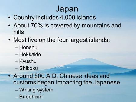 Japan Country includes 4,000 islands About 70% is covered by mountains and hills Most live on the four largest islands: –Honshu –Hokkaido –Kyushu –Shikoku.
