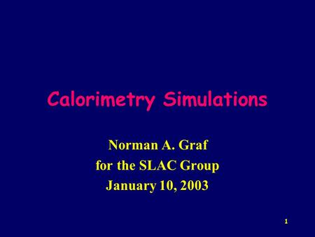 1 Calorimetry Simulations Norman A. Graf for the SLAC Group January 10, 2003.