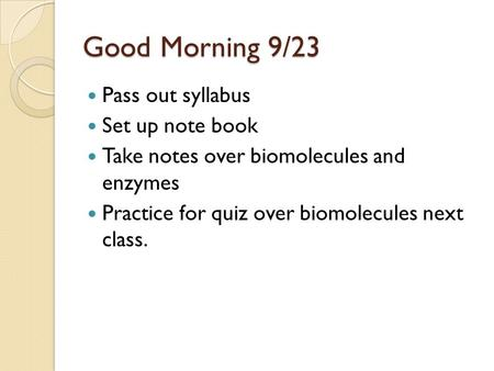 Good Morning 9/23 Pass out syllabus Set up note book Take notes over biomolecules and enzymes Practice for quiz over biomolecules next class.