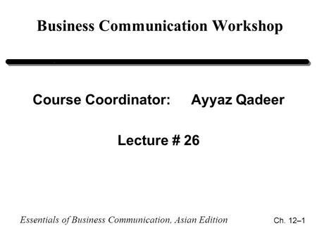 Essentials of Business Communication, Asian Edition Ch. 12–1 Business Communication Workshop Course Coordinator:Ayyaz Qadeer Lecture # 26.