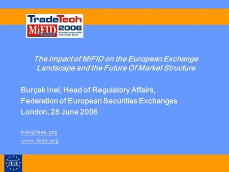 The Impact of MiFID on the European Exchange Landscape and the Future Of Market Structure Burçak Inel, Head of Regulatory Affairs, Federation of European.