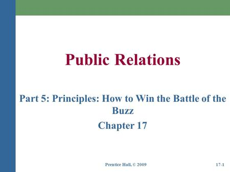 Prentice Hall, © 200917-1 Public Relations Part 5: Principles: How to Win the Battle of the Buzz Chapter 17.