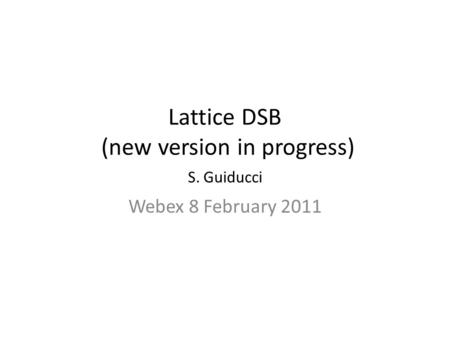 Lattice DSB (new version in progress) S. Guiducci Webex 8 February 2011.