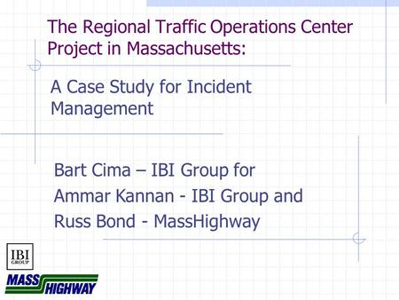 The Regional Traffic Operations Center Project in Massachusetts: A Case Study for Incident Management Bart Cima – IBI Group for Ammar Kannan - IBI Group.