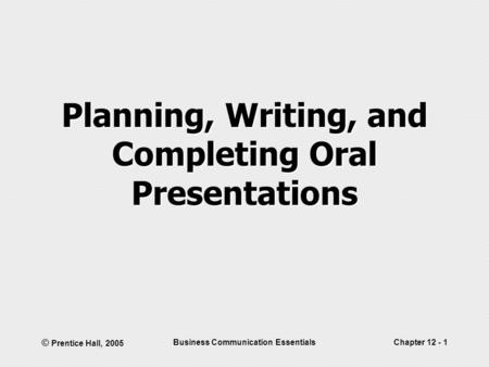 © Prentice Hall, 2005 Business Communication EssentialsChapter 12 - 1 Planning, Writing, and Completing Oral Presentations.