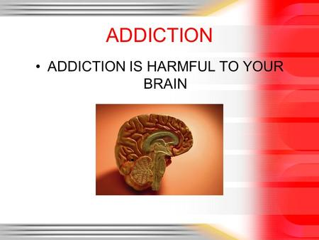 ADDICTION ADDICTION IS HARMFUL TO YOUR BRAIN. BY JORDAN BURNINGHAM ADDICTION 1.DEFINE ADDICTION 2.BRAIN CHEMISTRY BASICS IN ADDICTION 3.PREDISPOSED FOR.