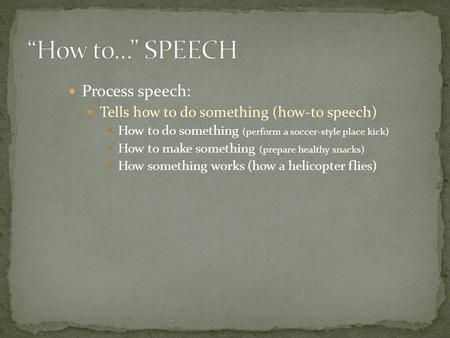 Process speech: Tells how to do something (how-to speech) How to do something (perform a soccer-style place kick) How to make something (prepare healthy.