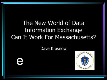The New World of Data Information Exchange Can It Work For Massachusetts? Dave Krasnow e.