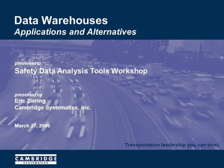 Transportation leadership you can trust. presented to Safety Data Analysis Tools Workshop presented by Eric Ziering Cambridge Systematics, Inc. March 27,