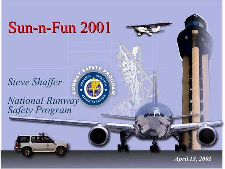 Sun-n-Fun 2001 Steve Shaffer National Runway Safety Program Steve Shaffer National Runway Safety Program April 13, 2001.