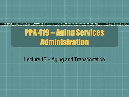 PPA 419 – Aging Services Administration Lecture 10 – Aging and Transportation.