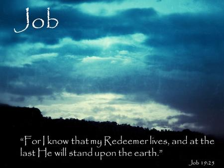 "Job ""For I know that my Redeemer lives, and at the last He will stand upon the earth."" Job 19:25."
