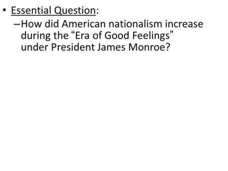 "Essential Question: – How did American nationalism increase during the ""Era of Good Feelings"" under President James Monroe?"