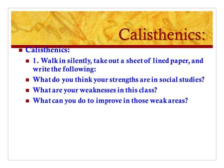 Calisthenics: Calisthenics: 1. Walk in silently, take out a sheet of lined paper, and write the following: What do you think your strengths are in social.