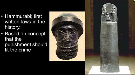 Hammurabi; first written laws in the history. Based on concept that the punishment should fit the crime.