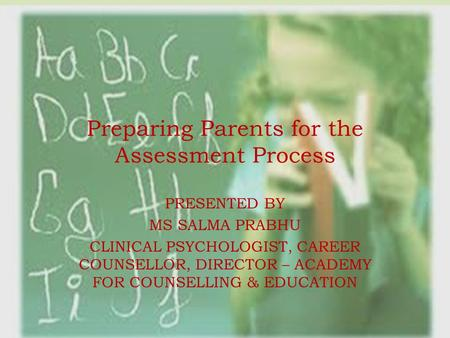 Preparing Parents for the Assessment Process PRESENTED BY MS SALMA PRABHU CLINICAL PSYCHOLOGIST, CAREER COUNSELLOR, DIRECTOR – ACADEMY FOR COUNSELLING.