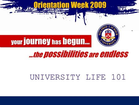 Orientation Week 2009 your journey has begun… your journey has begun… …the possibilities are endless UNIVERSITY LIFE 101.